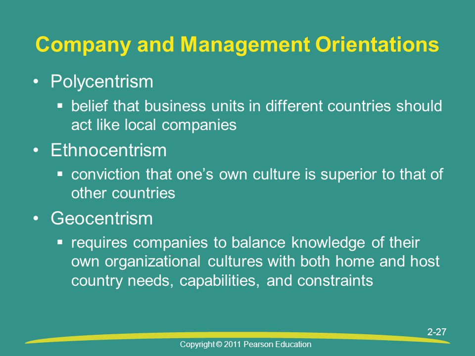 Copyright © 2011 Pearson Education 2-27 Company and Management Orientations Polycentrism  belief that business units in different countries should act like local companies Ethnocentrism  conviction that one's own culture is superior to that of other countries Geocentrism  requires companies to balance knowledge of their own organizational cultures with both home and host country needs, capabilities, and constraints