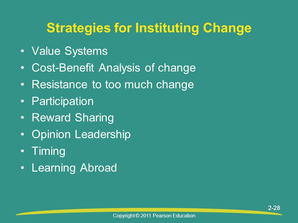 Copyright © 2011 Pearson Education 2-28 Strategies for Instituting Change Value Systems Cost-Benefit Analysis of change Resistance to too much change