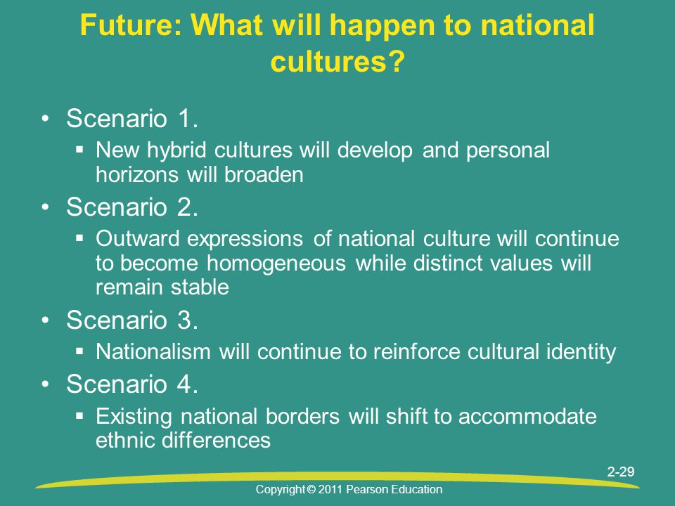 Copyright © 2011 Pearson Education 2-29 Future: What will happen to national cultures? Scenario 1.  New hybrid cultures will develop and personal hor