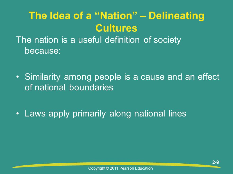 Copyright © 2011 Pearson Education 2-9 The Idea of a Nation – Delineating Cultures The nation is a useful definition of society because: Similarity among people is a cause and an effect of national boundaries Laws apply primarily along national lines