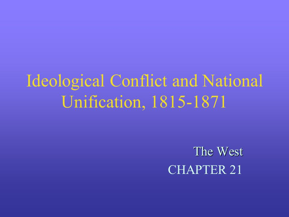 Ideological Conflict and National Unification, 1815-1871 The West CHAPTER 21