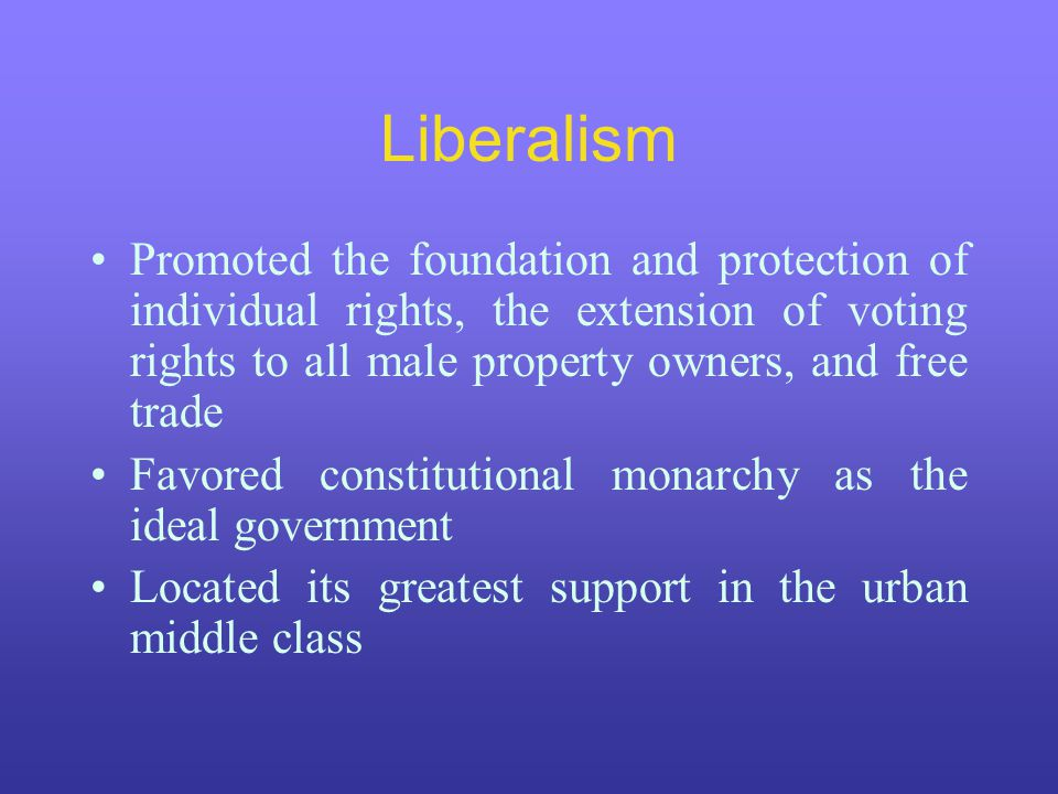 Liberalism Promoted the foundation and protection of individual rights, the extension of voting rights to all male property owners, and free trade Favored constitutional monarchy as the ideal government Located its greatest support in the urban middle class
