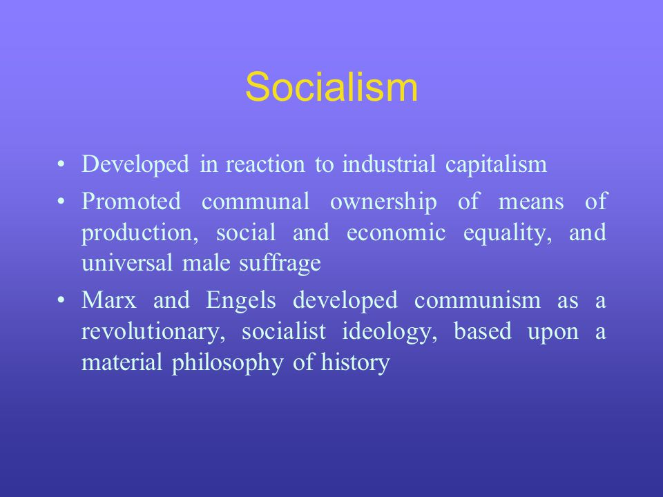 Socialism Developed in reaction to industrial capitalism Promoted communal ownership of means of production, social and economic equality, and universal male suffrage Marx and Engels developed communism as a revolutionary, socialist ideology, based upon a material philosophy of history