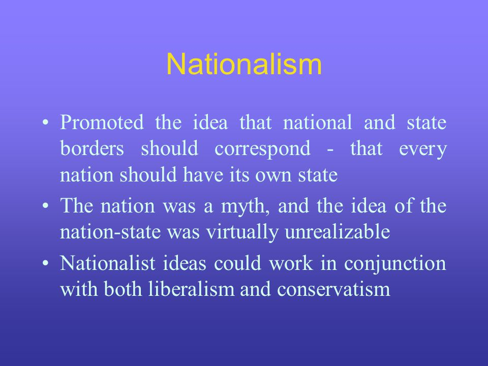 Nationalism Promoted the idea that national and state borders should correspond - that every nation should have its own state The nation was a myth, and the idea of the nation-state was virtually unrealizable Nationalist ideas could work in conjunction with both liberalism and conservatism
