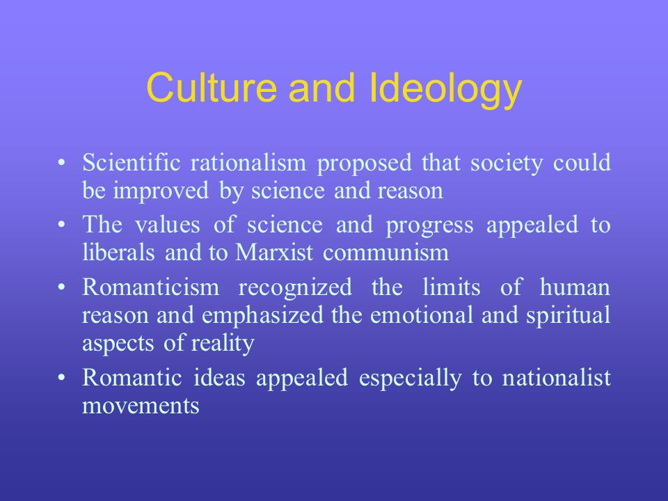 Culture and Ideology Scientific rationalism proposed that society could be improved by science and reason The values of science and progress appealed