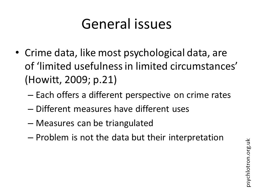 psychlotron.org.uk General issues Crime data, like most psychological data, are of 'limited usefulness in limited circumstances' (Howitt, 2009; p.21) – Each offers a different perspective on crime rates – Different measures have different uses – Measures can be triangulated – Problem is not the data but their interpretation