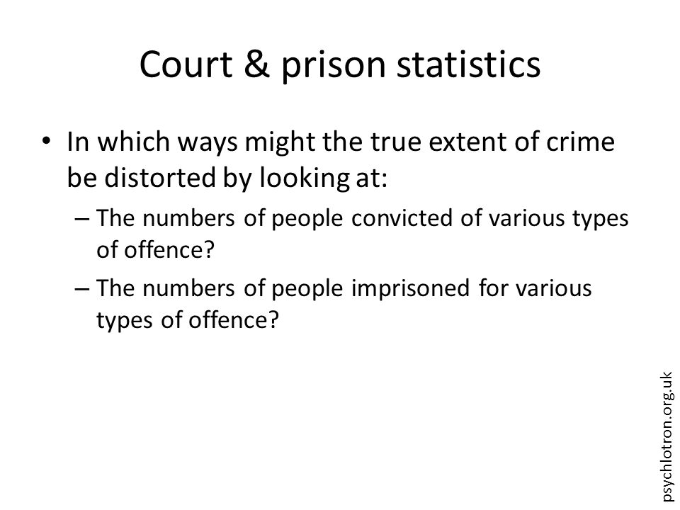 psychlotron.org.uk Court & prison statistics In which ways might the true extent of crime be distorted by looking at: – The numbers of people convicted of various types of offence.