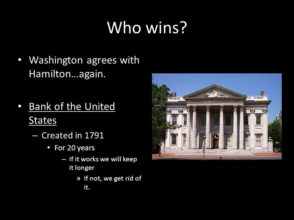 Who wins? Washington agrees with Hamilton…again. Bank of the United States – Created in 1791 For 20 years – If it works we will keep it longer » If no