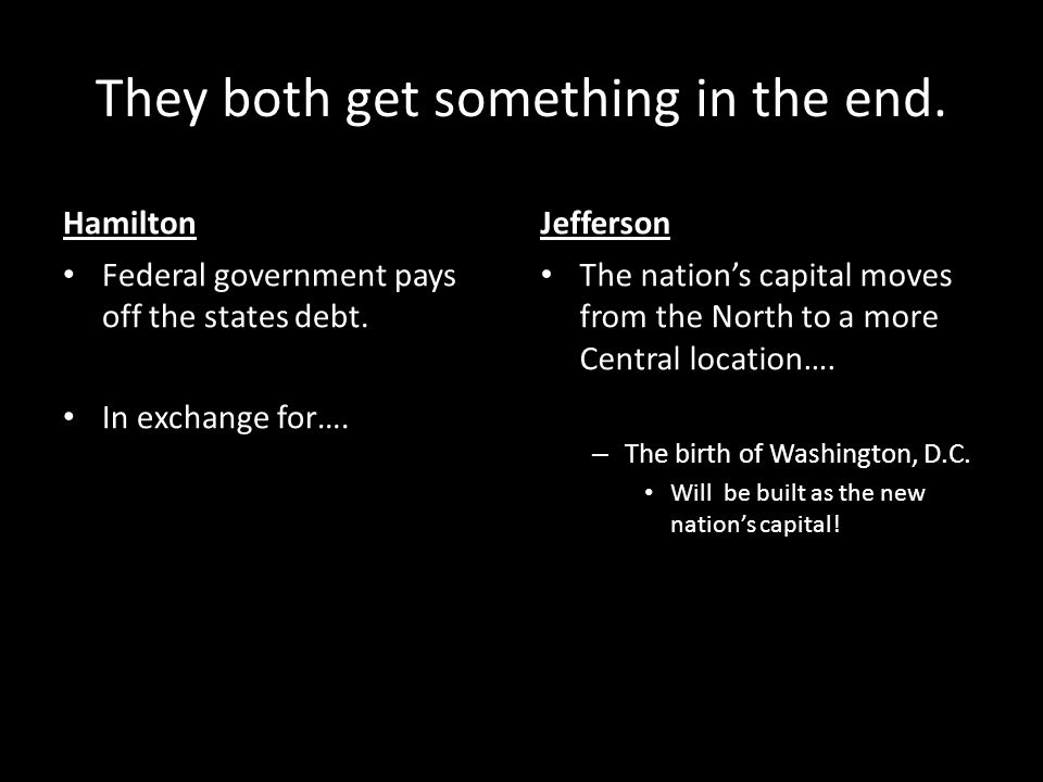 They both get something in the end. Hamilton Federal government pays off the states debt. In exchange for…. Jefferson The nation's capital moves from