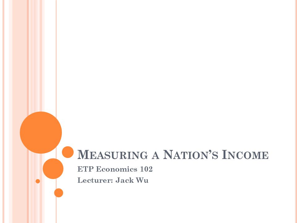 M EASURING A N ATION ' S I NCOME ETP Economics 102 Lecturer: Jack Wu