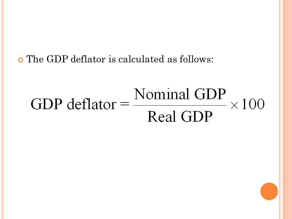 THE GDP DEFLATOR The GDP deflator is calculated as follows:
