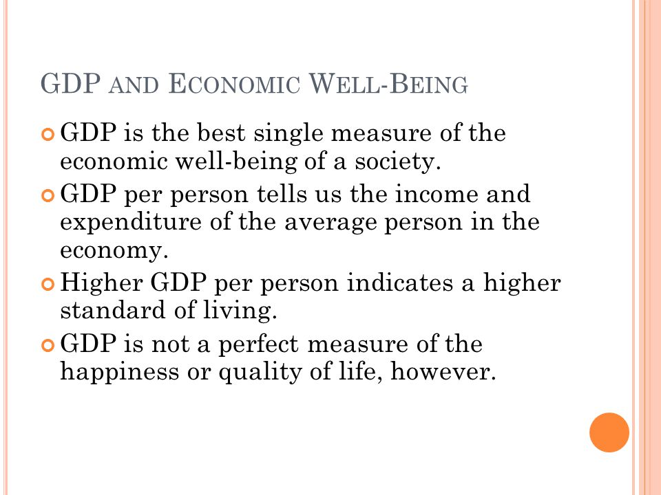 GDP AND E CONOMIC W ELL -B EING GDP is the best single measure of the economic well-being of a society. GDP per person tells us the income and expendi