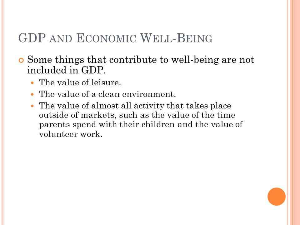 GDP AND E CONOMIC W ELL -B EING Some things that contribute to well-being are not included in GDP. The value of leisure. The value of a clean environm