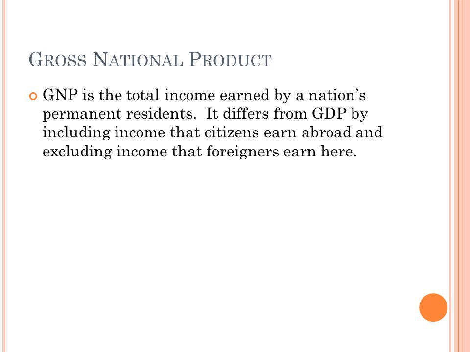 G ROSS N ATIONAL P RODUCT GNP is the total income earned by a nation's permanent residents. It differs from GDP by including income that citizens earn