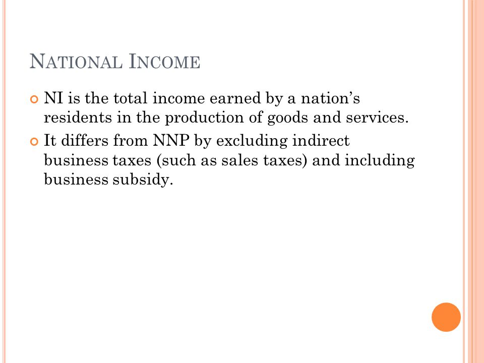 N ATIONAL I NCOME NI is the total income earned by a nation's residents in the production of goods and services. It differs from NNP by excluding indi