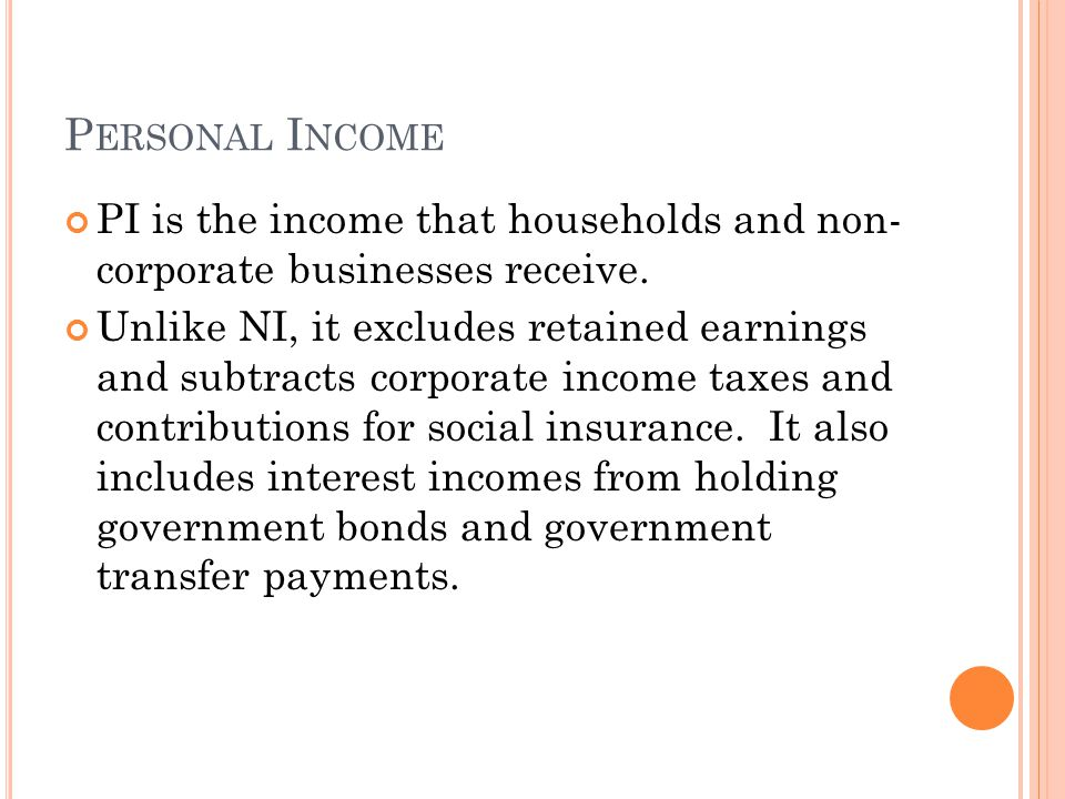 P ERSONAL I NCOME PI is the income that households and non- corporate businesses receive. Unlike NI, it excludes retained earnings and subtracts corpo