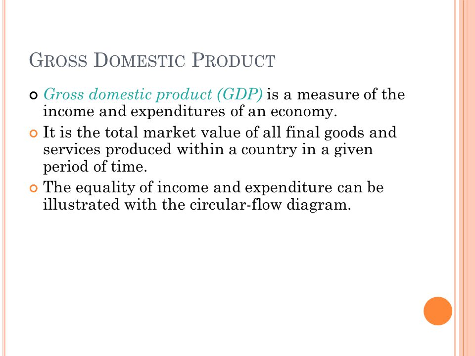 G ROSS D OMESTIC P RODUCT Gross domestic product (GDP) is a measure of the income and expenditures of an economy. It is the total market value of all