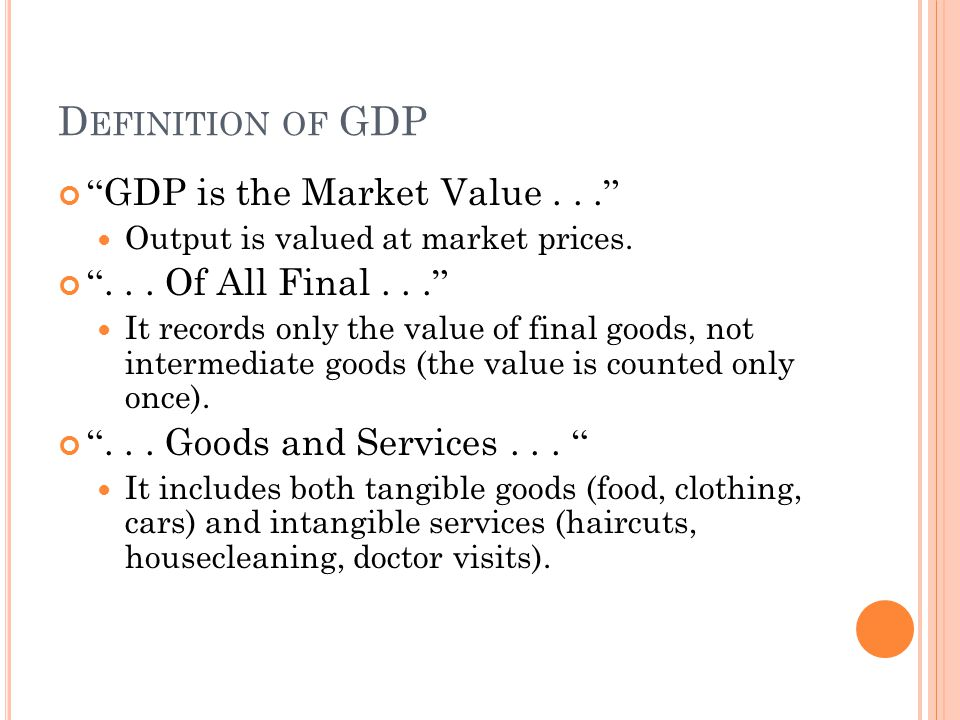 "D EFINITION OF GDP "" GDP is the Market Value... "" Output is valued at market prices. ""... Of All Final... "" It records only the value of final goods,"