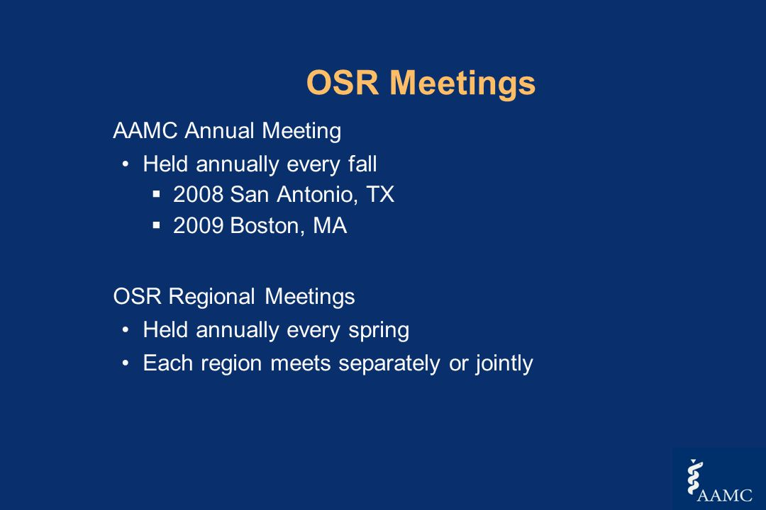 OSR Meetings AAMC Annual Meeting Held annually every fall  2008 San Antonio, TX  2009 Boston, MA OSR Regional Meetings Held annually every spring Each region meets separately or jointly