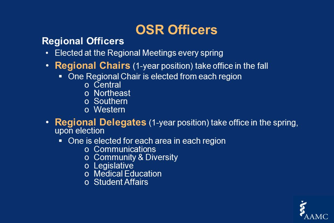 OSR Officers Regional Officers Elected at the Regional Meetings every spring Regional Chairs (1-year position) take office in the fall  One Regional Chair is elected from each region oCentral oNortheast oSouthern oWestern Regional Delegates (1-year position) take office in the spring, upon election  One is elected for each area in each region oCommunications oCommunity & Diversity oLegislative oMedical Education oStudent Affairs