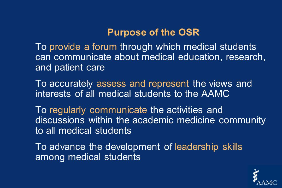 Purpose of the OSR To provide a forum through which medical students can communicate about medical education, research, and patient care To accurately assess and represent the views and interests of all medical students to the AAMC To regularly communicate the activities and discussions within the academic medicine community to all medical students To advance the development of leadership skills among medical students