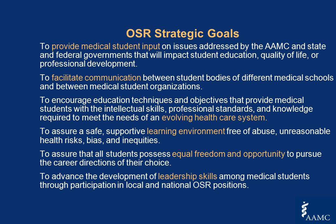 OSR Strategic Goals To provide medical student input on issues addressed by the AAMC and state and federal governments that will impact student education, quality of life, or professional development.