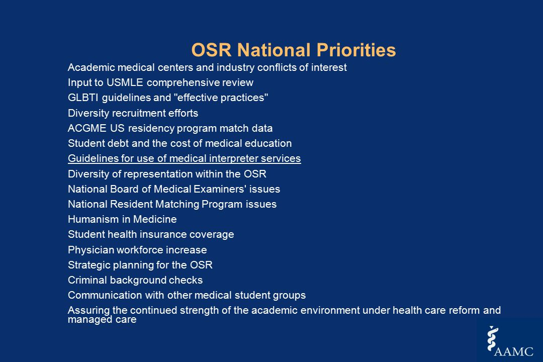 OSR National Priorities Academic medical centers and industry conflicts of interest Input to USMLE comprehensive review GLBTI guidelines and effective practices Diversity recruitment efforts ACGME US residency program match data Student debt and the cost of medical education Guidelines for use of medical interpreter services Diversity of representation within the OSR National Board of Medical Examiners issues National Resident Matching Program issues Humanism in Medicine Student health insurance coverage Physician workforce increase Strategic planning for the OSR Criminal background checks Communication with other medical student groups Assuring the continued strength of the academic environment under health care reform and managed care