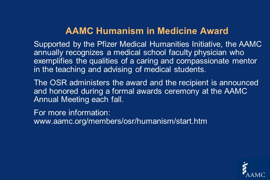 AAMC Humanism in Medicine Award Supported by the Pfizer Medical Humanities Initiative, the AAMC annually recognizes a medical school faculty physician who exemplifies the qualities of a caring and compassionate mentor in the teaching and advising of medical students.
