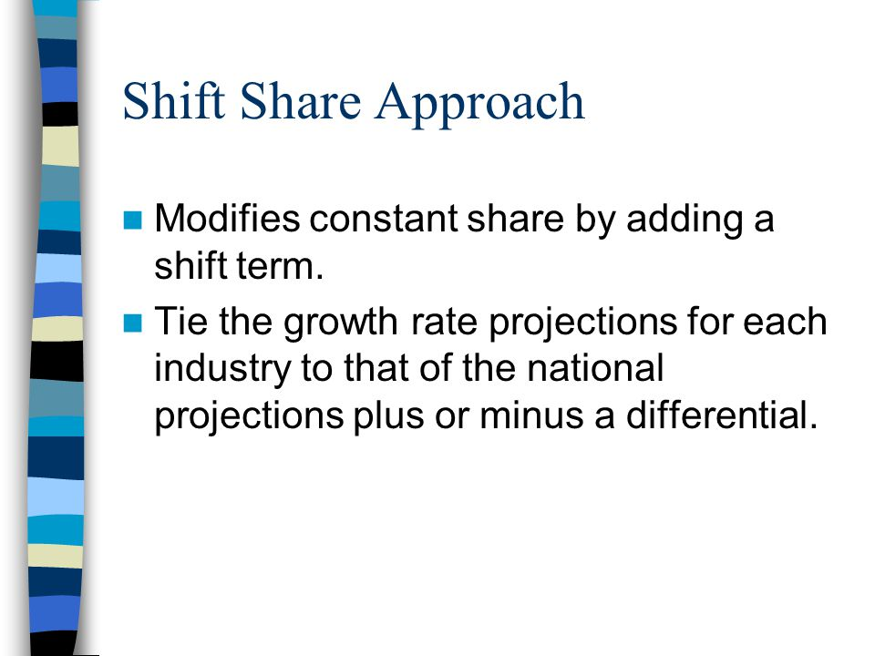 Shift Share Approach Modifies constant share by adding a shift term. Tie the growth rate projections for each industry to that of the national project
