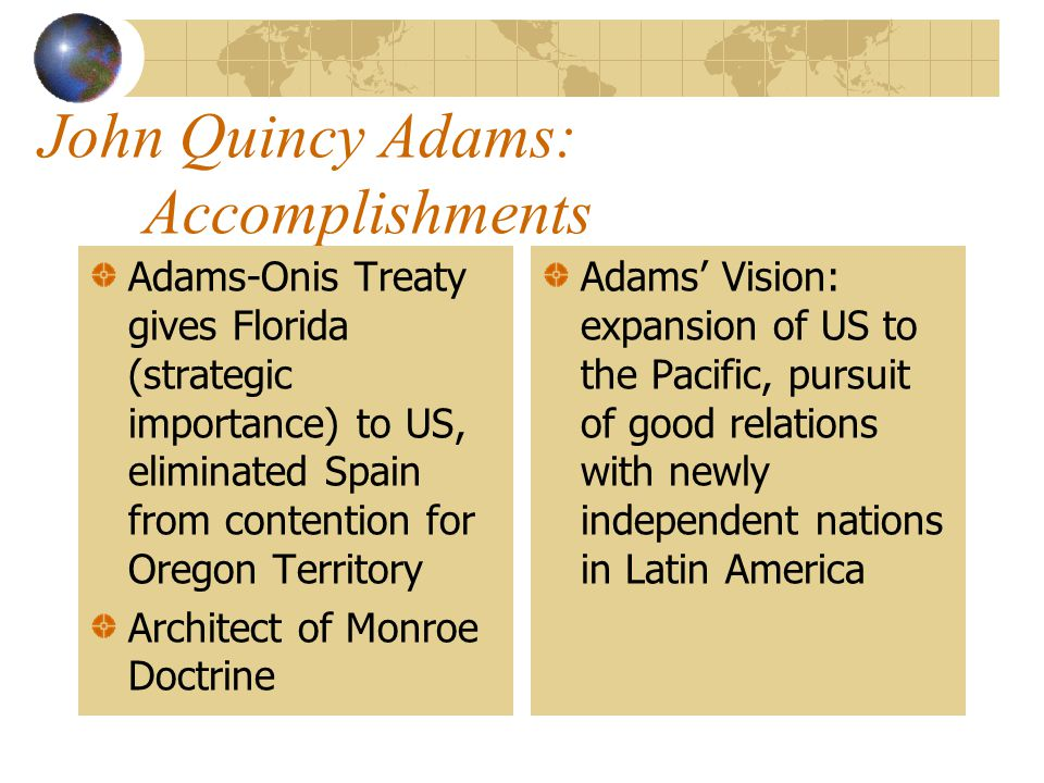 John Quincy Adams: Secretary of State to James Monroe 1817-1825 One of the most successful Secretaries of State in American history. Had a clear visio