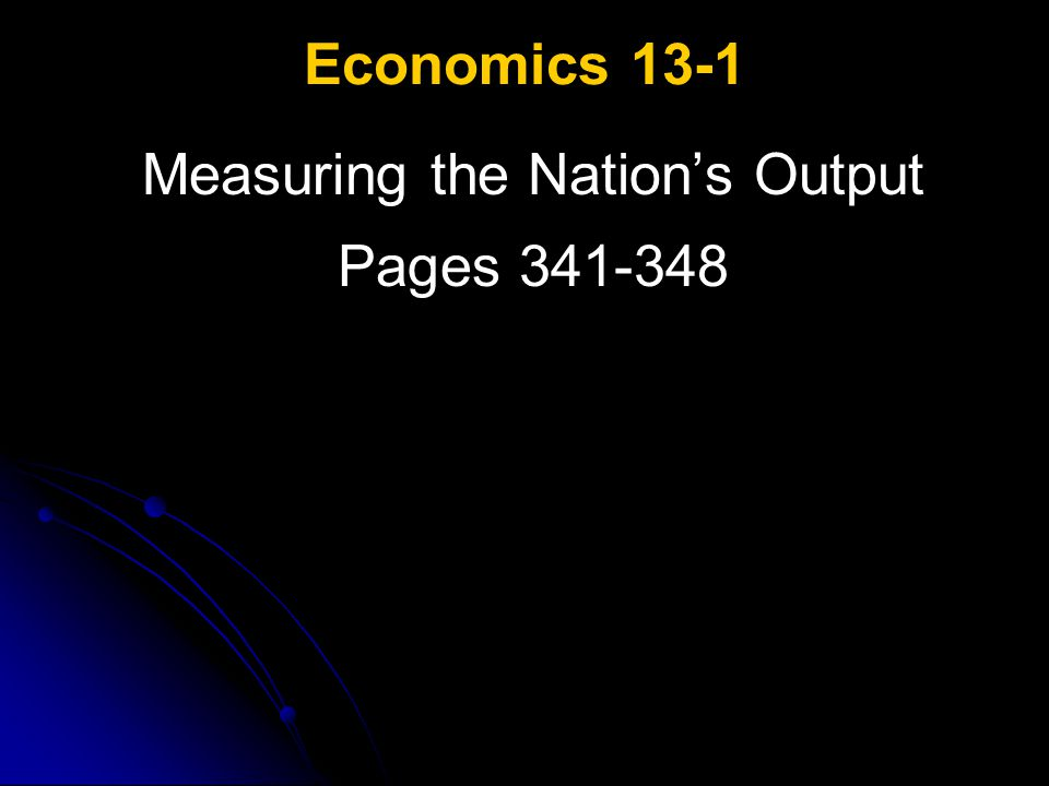 Economics 13-1 Measuring the Nation's Output Pages 341-348