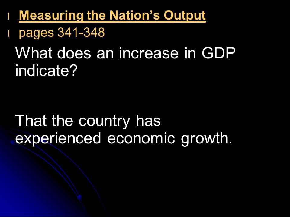 l l Measuring the Nation's Output l l pages 341-348 What does an increase in GDP indicate? That the country has experienced economic growth.