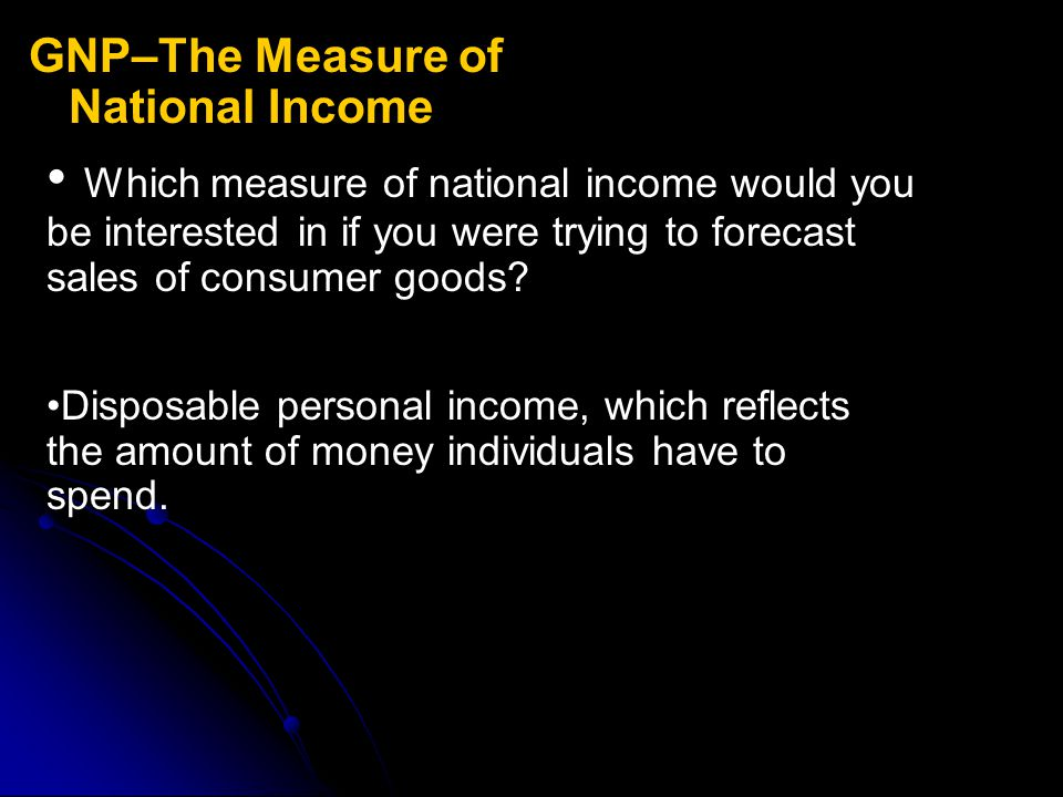 GNP–The Measure of National Income Which measure of national income would you be interested in if you were trying to forecast sales of consumer goods?