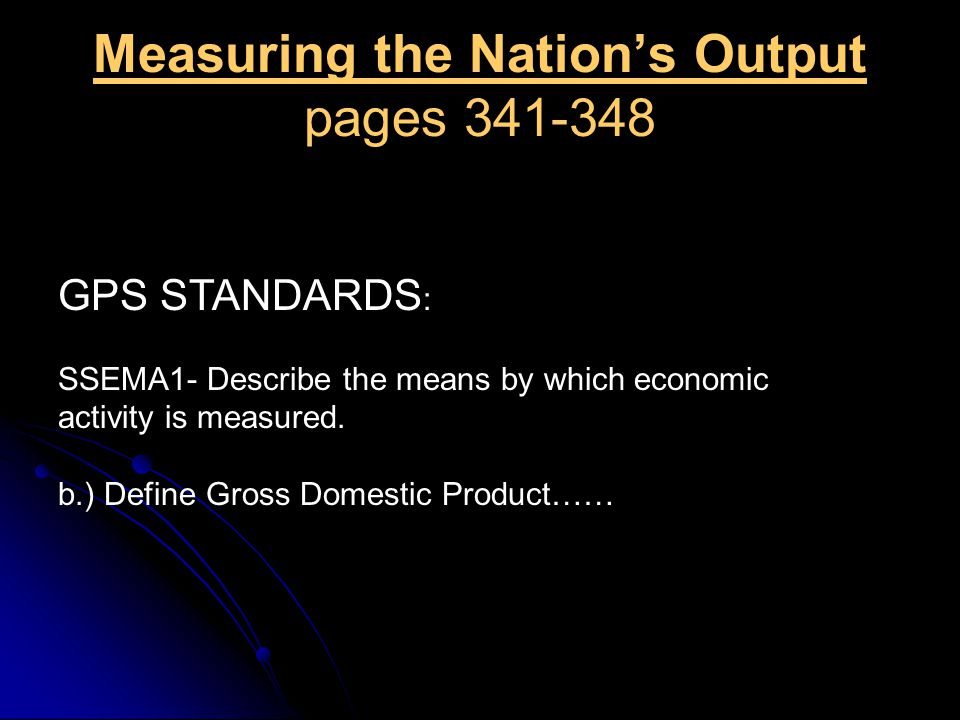 Measuring the Nation's Output pages 341-348 GPS STANDARDS : SSEMA1- Describe the means by which economic activity is measured. b.) Define Gross Domest