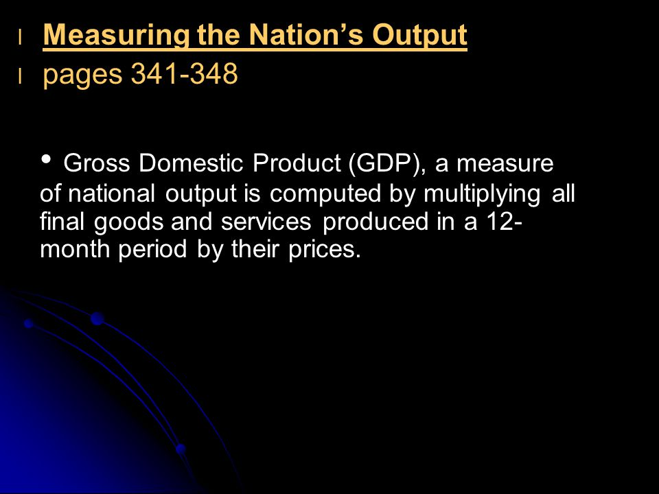 l l Measuring the Nation's Output l l pages 341-348 Gross Domestic Product (GDP), a measure of national output is computed by multiplying all final go