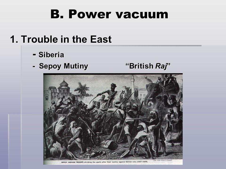 B. Power vacuum 1. Trouble in the East - Siberia - Sepoy Mutiny British Raj