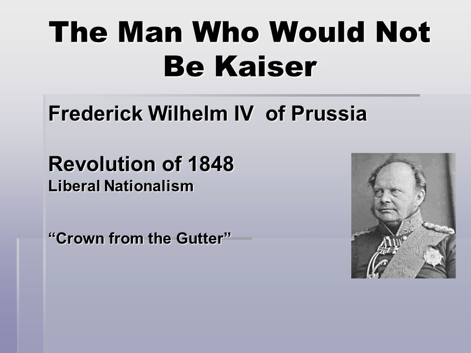 The Man Who Would Not Be Kaiser Frederick Wilhelm IV of Prussia Revolution of 1848 Liberal Nationalism Crown from the Gutter