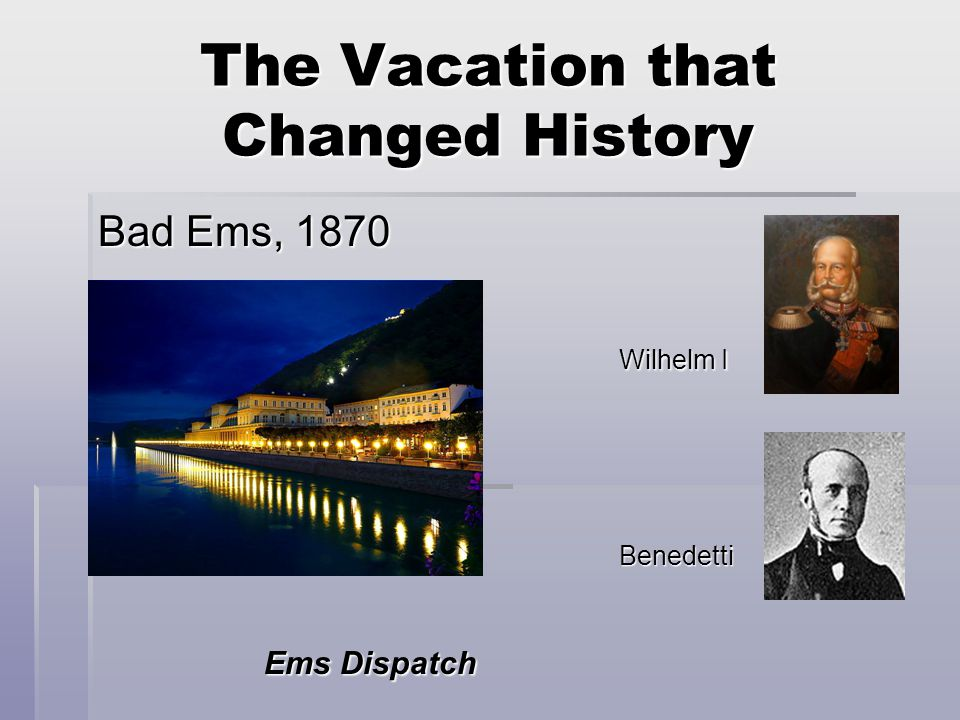 The Vacation that Changed History Bad Ems, 1870 Wilhelm I Wilhelm I Benedetti Benedetti Ems Dispatch Ems Dispatch