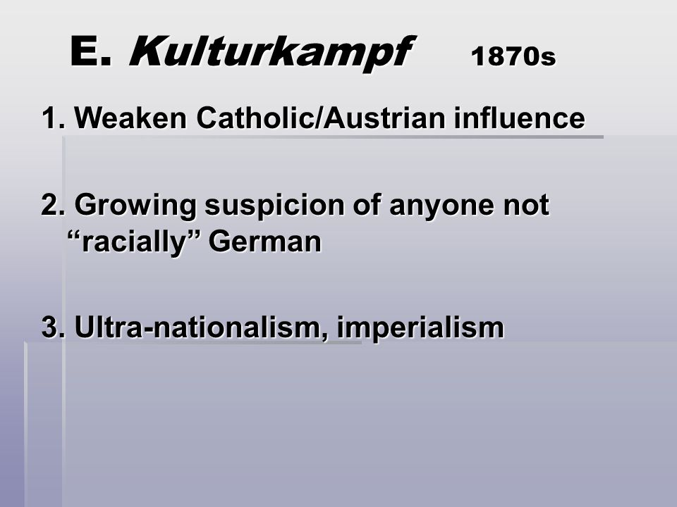 E. Kulturkampf 1870s 1. Weaken Catholic/Austrian influence 2.