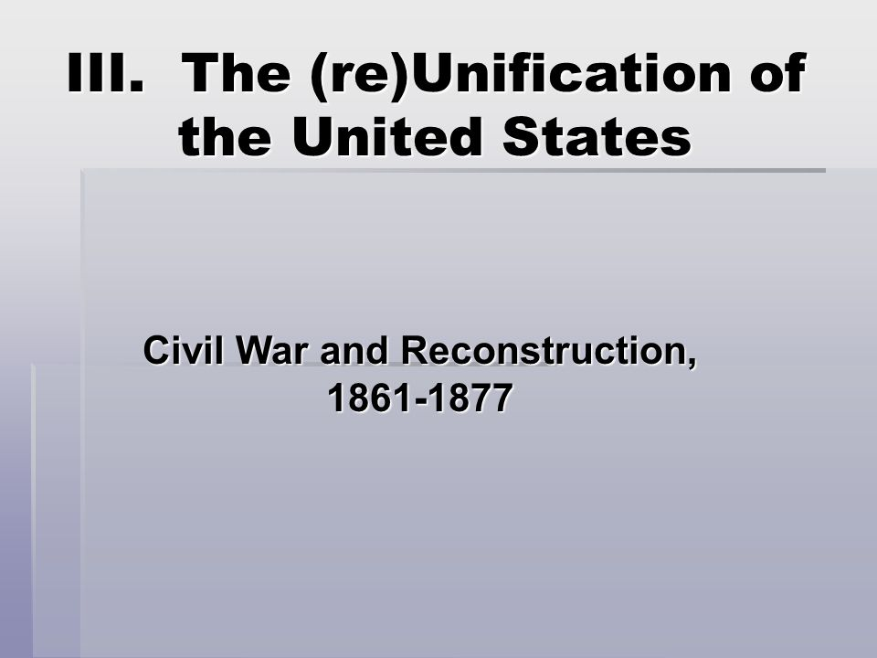 III. The (re)Unification of the United States Civil War and Reconstruction, 1861-1877