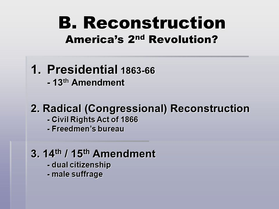 B. Reconstruction America's 2 nd Revolution. 1.Presidential 1863-66 - 13 th Amendment 2.