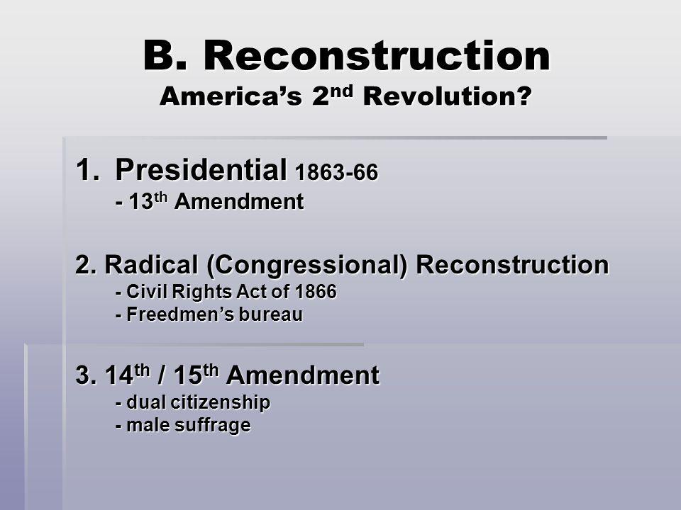 B. Reconstruction America's 2 nd Revolution. 1.Presidential 1863-66 - 13 th Amendment 2.
