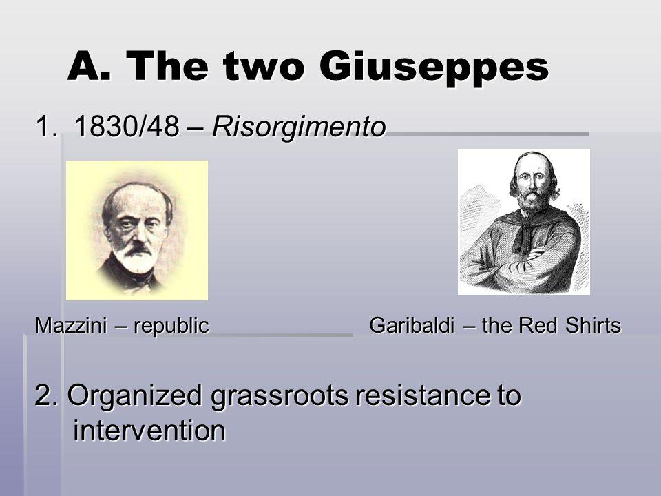 A. The two Giuseppes 1.1830/48 – Risorgimento Mazzini – republic Garibaldi – the Red Shirts 2.