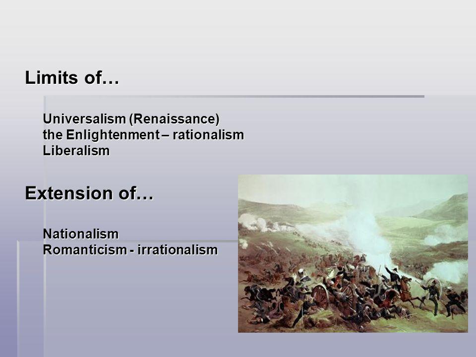 Limits of… Universalism (Renaissance) the Enlightenment – rationalism Liberalism Extension of… Nationalism Romanticism - irrationalism