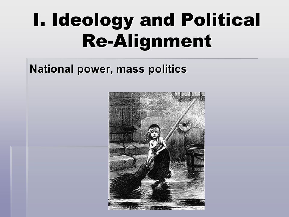 I. Ideology and Political Re-Alignment National power, mass politics