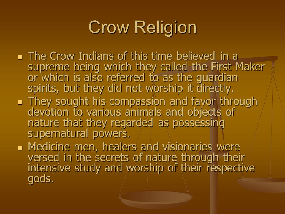 Crow Religion The Crow Indians of this time believed in a supreme being which they called the First Maker or which is also referred to as the guardian