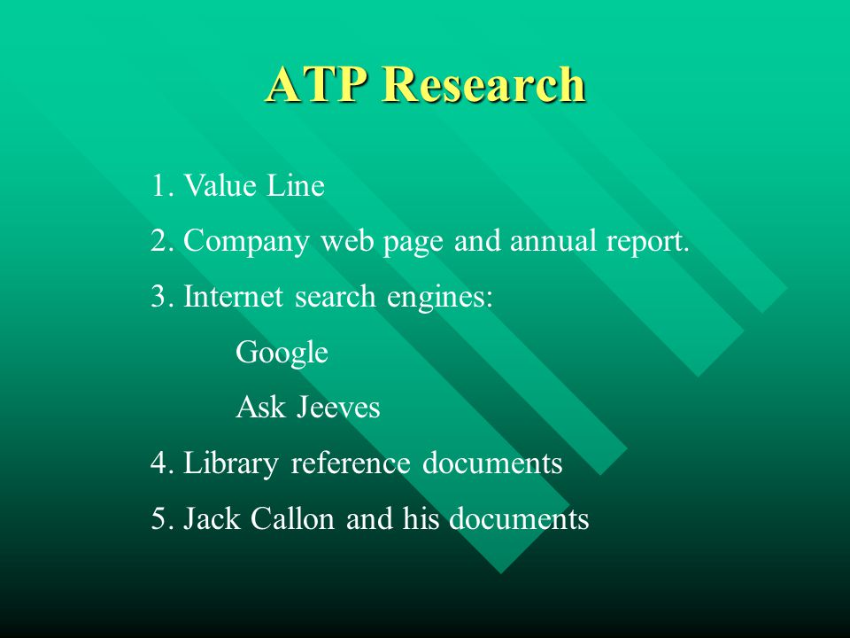 ATP Research 1. Value Line 2. Company web page and annual report. 3. Internet search engines: Google Ask Jeeves 4. Library reference documents 5. Jack
