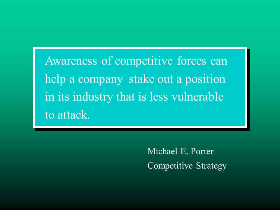 Awareness of competitive forces can help a company stake out a position in its industry that is less vulnerable to attack. Michael E. Porter Competiti