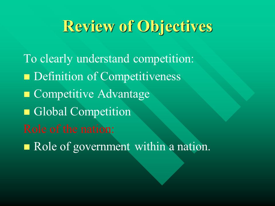 Review of Objectives To clearly understand competition: Definition of Competitiveness Competitive Advantage Global Competition Role of the nation: Rol