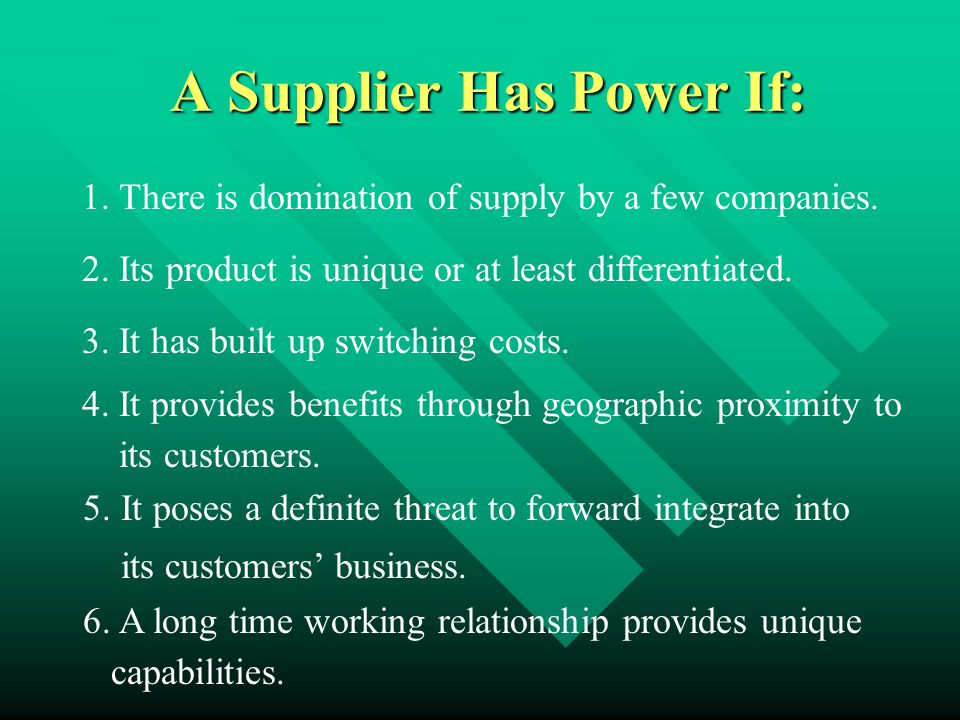 A Supplier Has Power If: 1. There is domination of supply by a few companies. 2. Its product is unique or at least differentiated. 3. It has built up